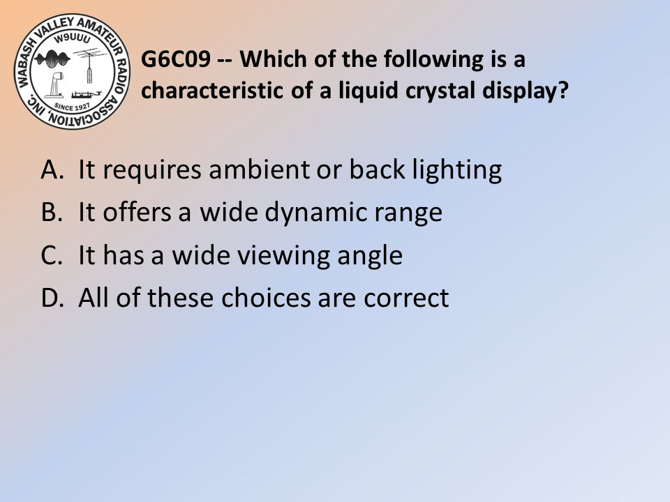 G6C09 -- Which of the following is a characteristic of a liquid crystal display