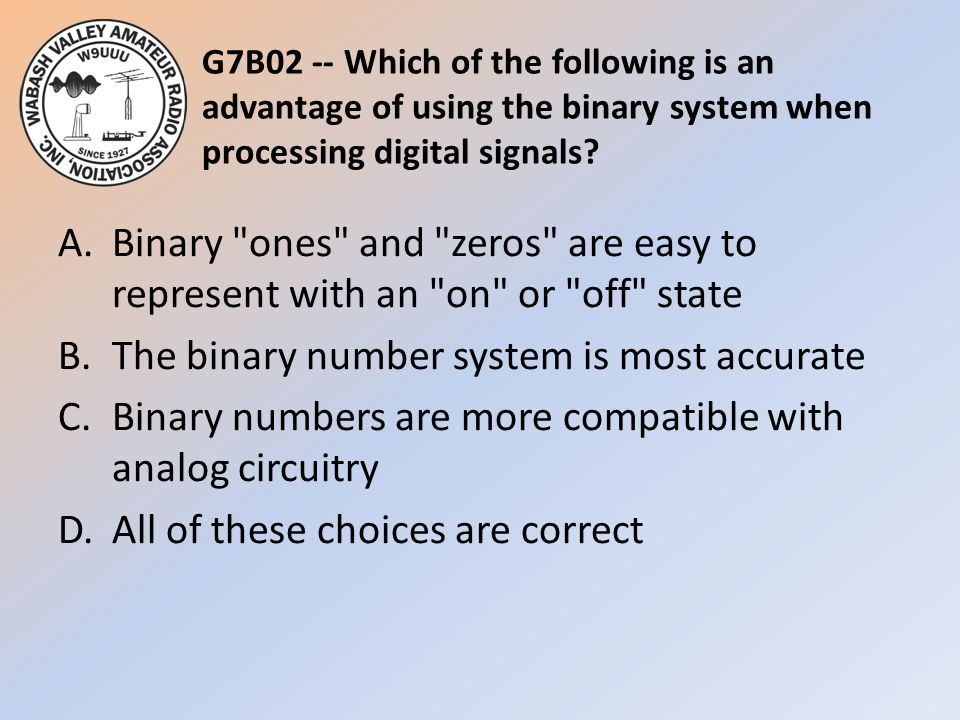 G7B02 -- Which of the following is an advantage of using the binary system when processing digital signals