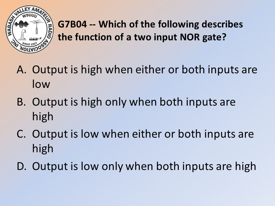 G7B04 -- Which of the following describes the function of a two input NOR gate