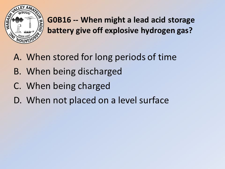 G0B16 -- When might a lead acid storage battery give off explosive hydrogen gas