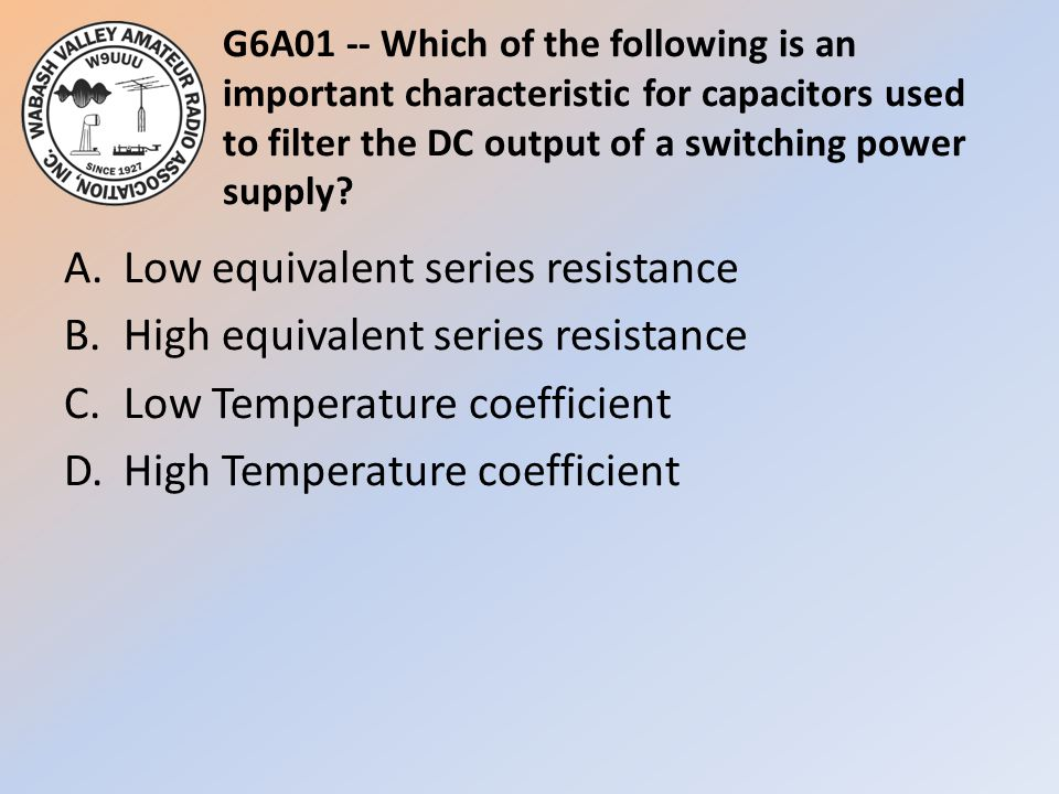 G6A01 -- Which of the following is an important characteristic for capacitors used to filter the DC output of a switching power supply