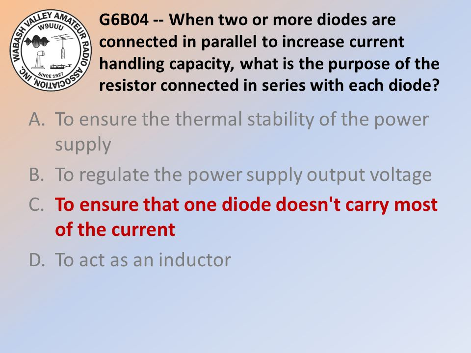 G6B04 -- When two or more diodes are connected in parallel to increase current handling capacity, what is the purpose of the resistor connected in series with each diode
