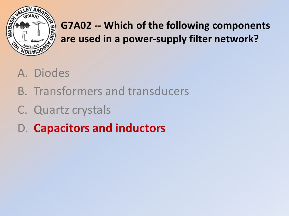 G7A02 -- Which of the following components are used in a power-supply filter network
