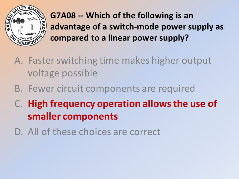 G7A08 -- Which of the following is an advantage of a switch-mode power supply as compared to a linear power supply