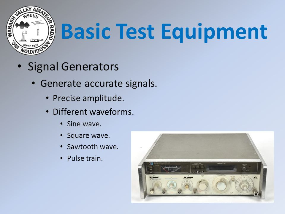 Basic Test Equipment Signal Generators Generate accurate signals.