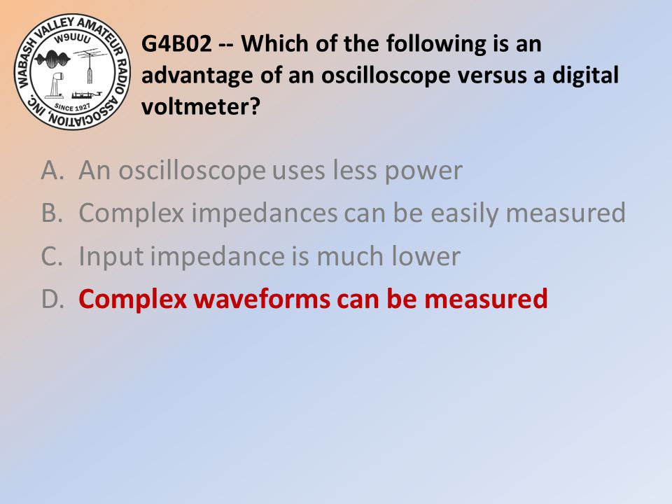 G4B02 -- Which of the following is an advantage of an oscilloscope versus a digital voltmeter