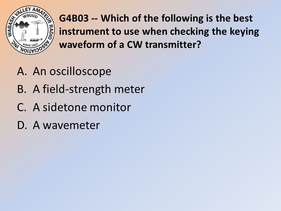 G4B03 -- Which of the following is the best instrument to use when checking the keying waveform of a CW transmitter