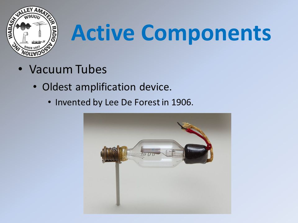 Active Components Vacuum Tubes Oldest amplification device.