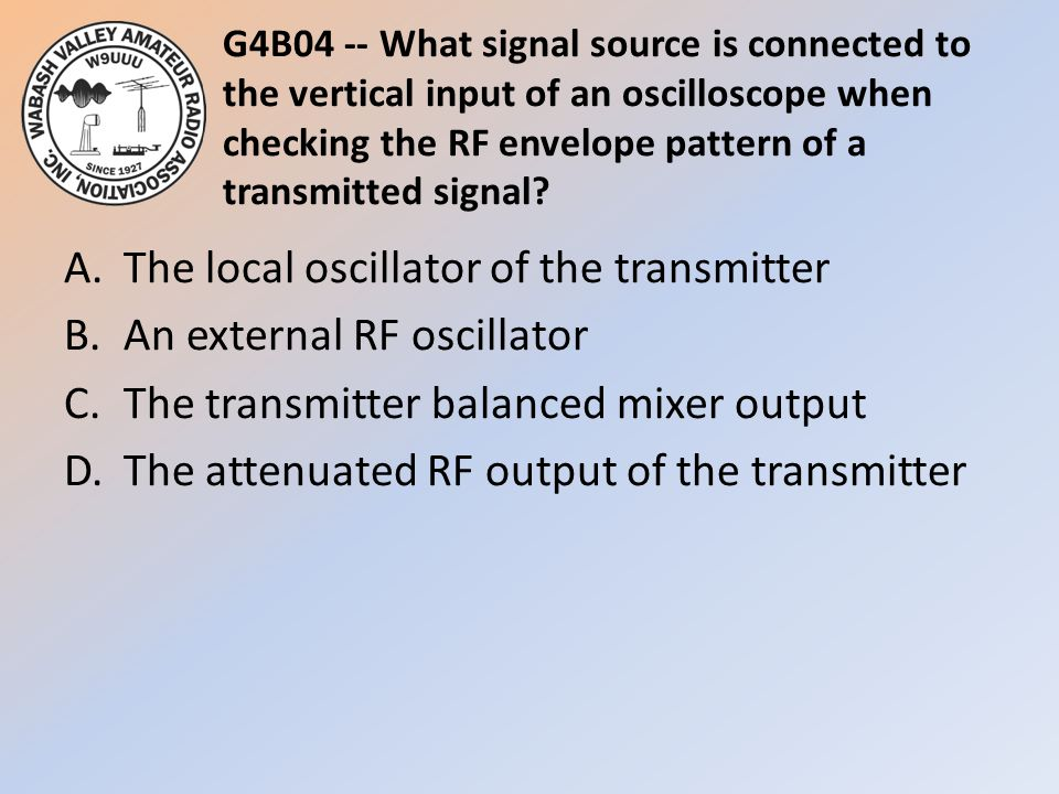 G4B04 -- What signal source is connected to the vertical input of an oscilloscope when checking the RF envelope pattern of a transmitted signal