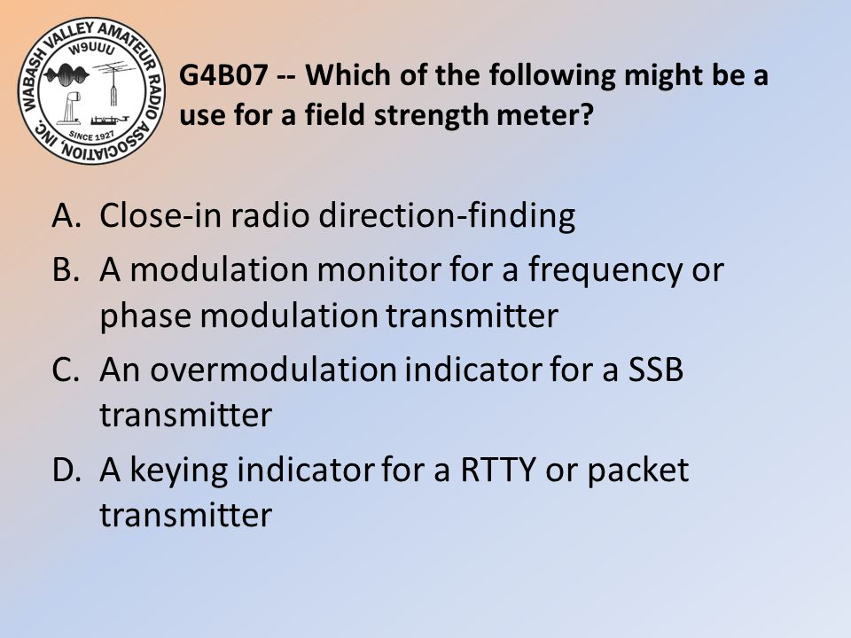 G4B07 -- Which of the following might be a use for a field strength meter