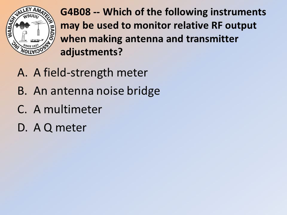 G4B08 -- Which of the following instruments may be used to monitor relative RF output when making antenna and transmitter adjustments