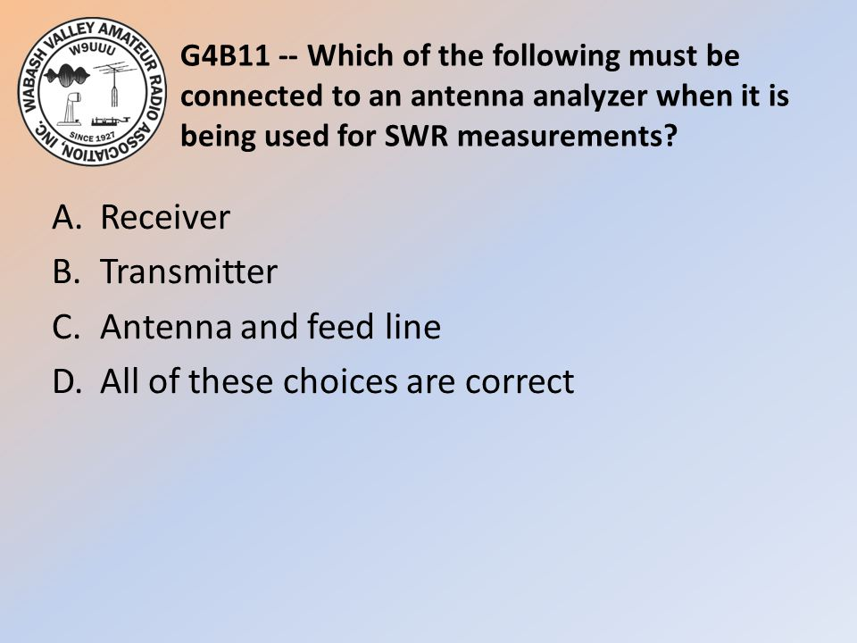 G4B11 -- Which of the following must be connected to an antenna analyzer when it is being used for SWR measurements