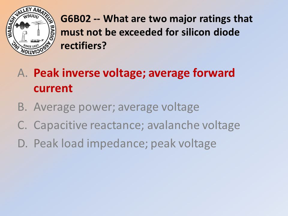 G6B02 -- What are two major ratings that must not be exceeded for silicon diode rectifiers