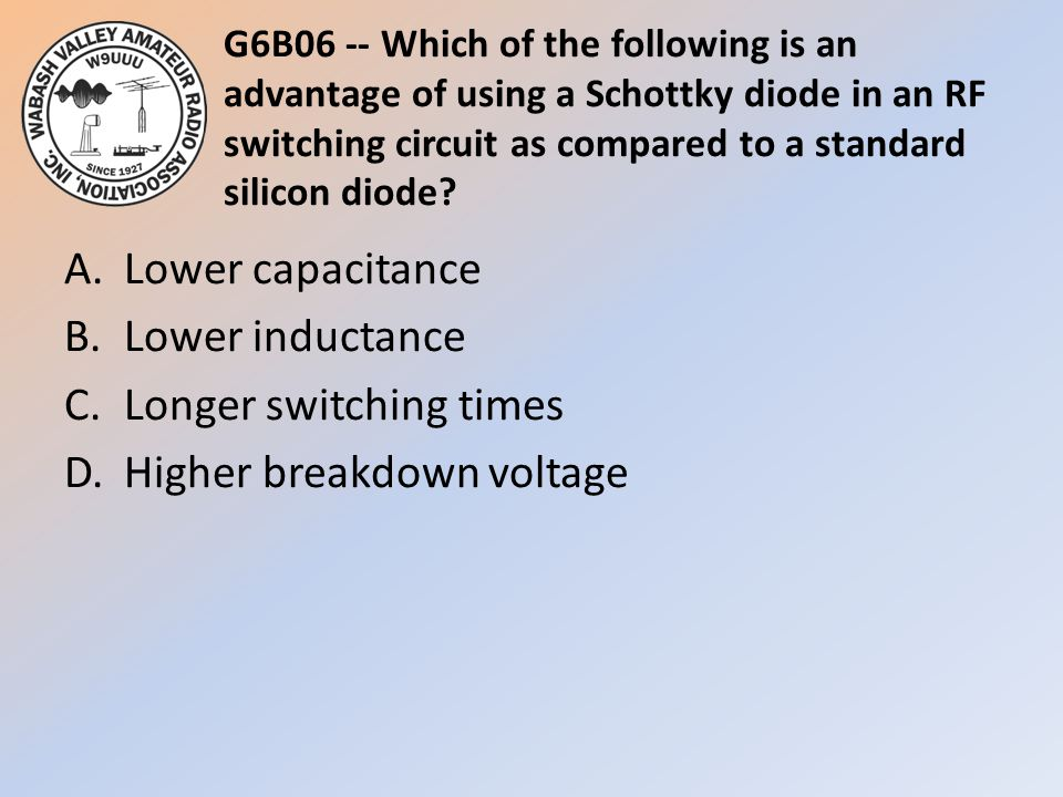 G6B06 -- Which of the following is an advantage of using a Schottky diode in an RF switching circuit as compared to a standard silicon diode