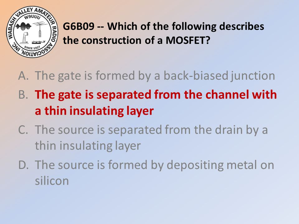 G6B09 -- Which of the following describes the construction of a MOSFET