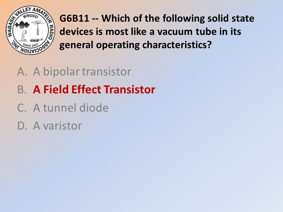 G6B11 -- Which of the following solid state devices is most like a vacuum tube in its general operating characteristics