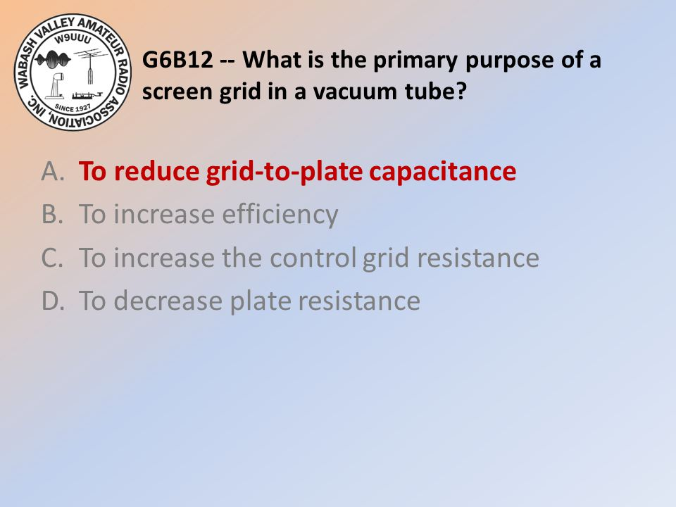 G6B12 -- What is the primary purpose of a screen grid in a vacuum tube