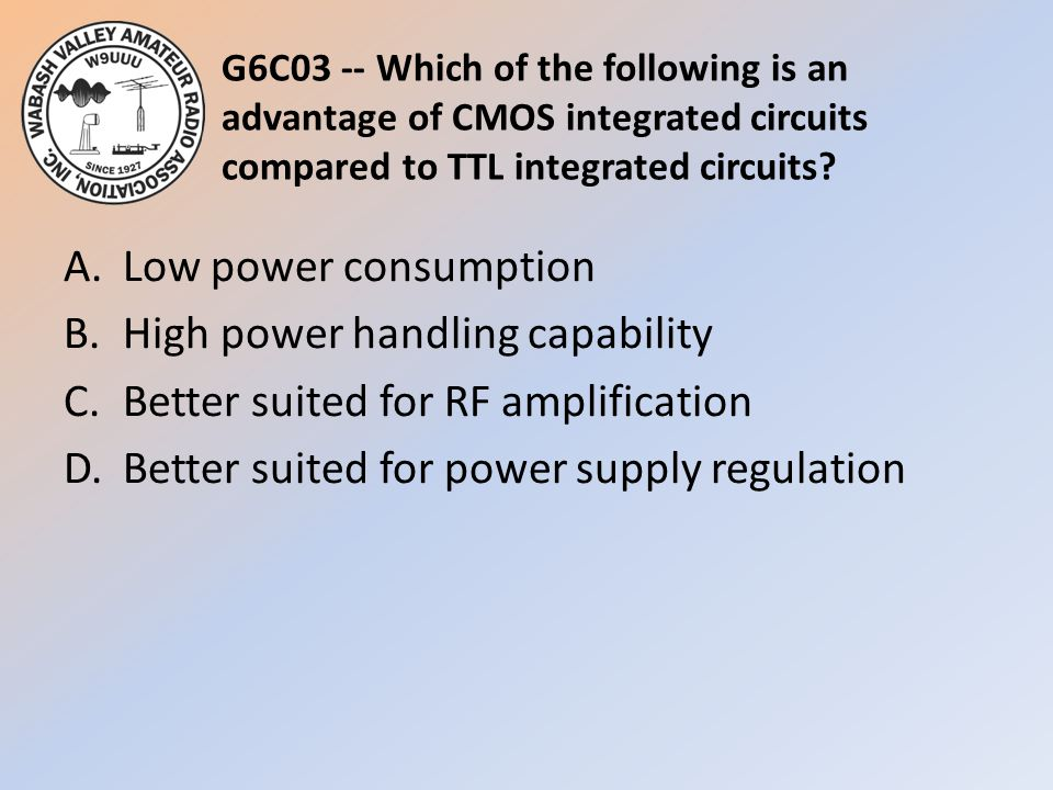 G6C03 -- Which of the following is an advantage of CMOS integrated circuits compared to TTL integrated circuits