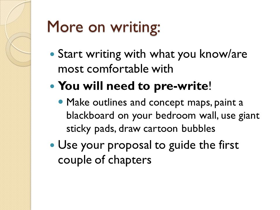 More on writing: Start writing with what you know/are most comfortable with. You will need to pre-write!