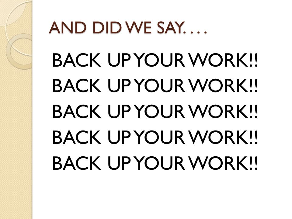 AND DID WE SAY. . . . BACK UP YOUR WORK!!