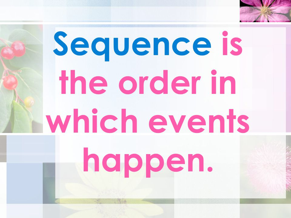 Sequence is the order in which events happen.