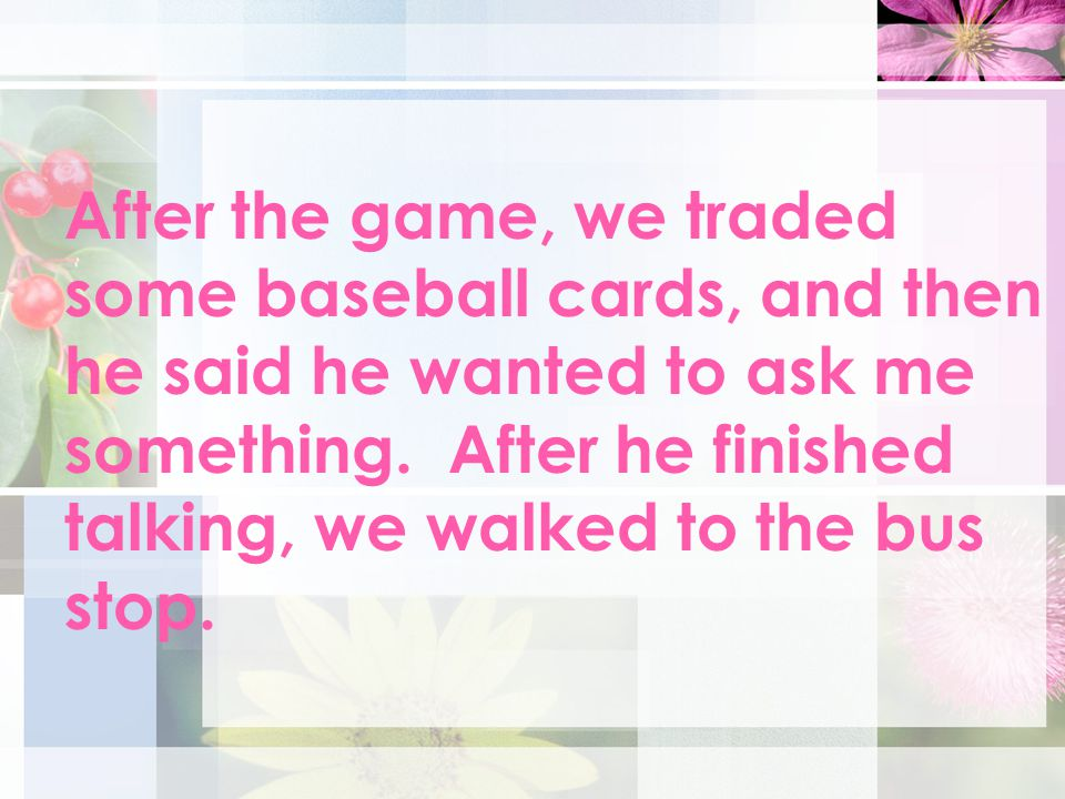 After the game, we traded some baseball cards, and then he said he wanted to ask me something.