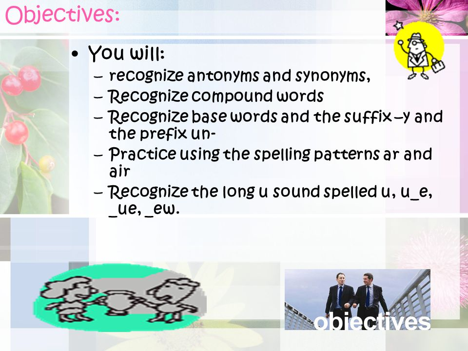 Objectives: You will: recognize antonyms and synonyms,