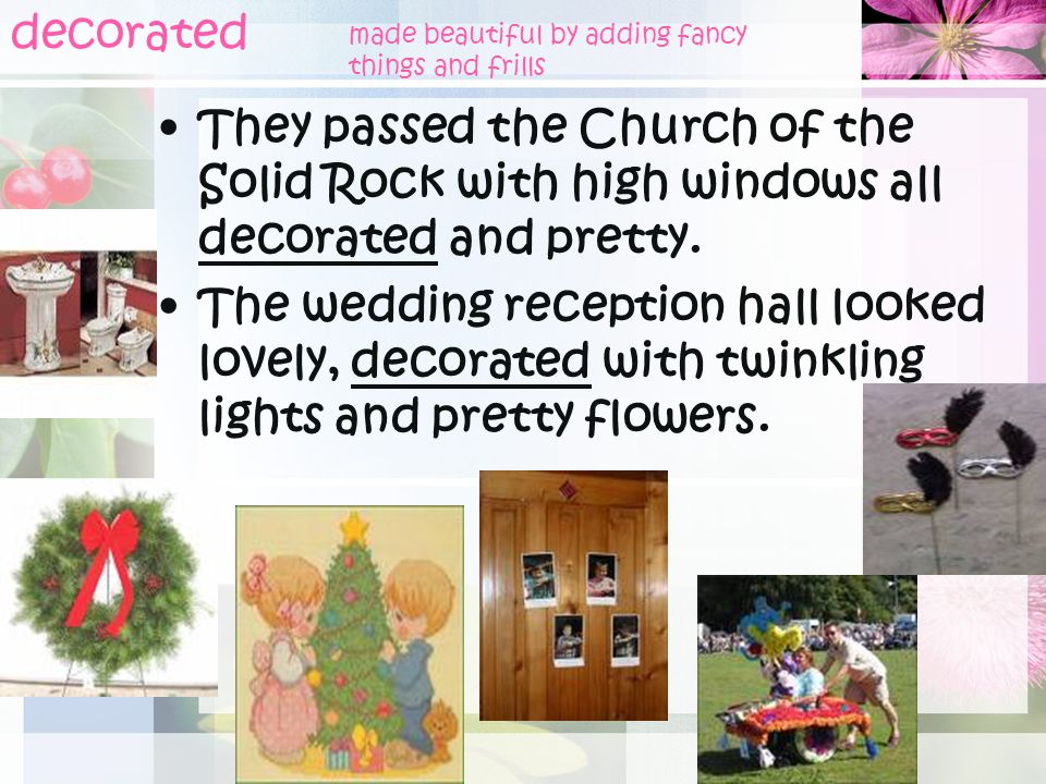 decorated made beautiful by adding fancy. things and frills. They passed the Church of the Solid Rock with high windows all decorated and pretty.