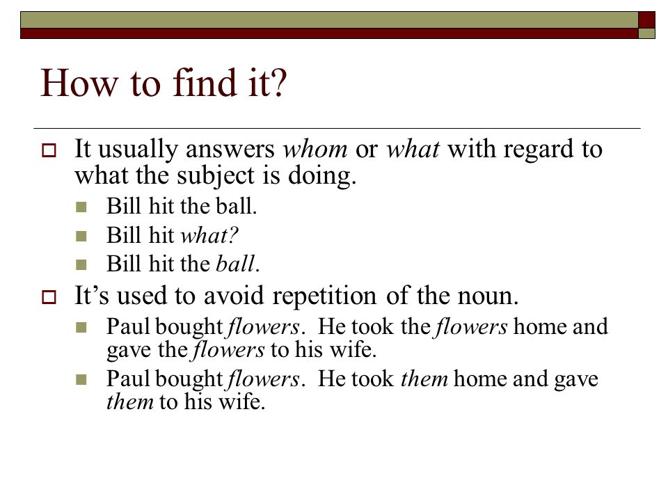 How to find it It usually answers whom or what with regard to what the subject is doing. Bill hit the ball.