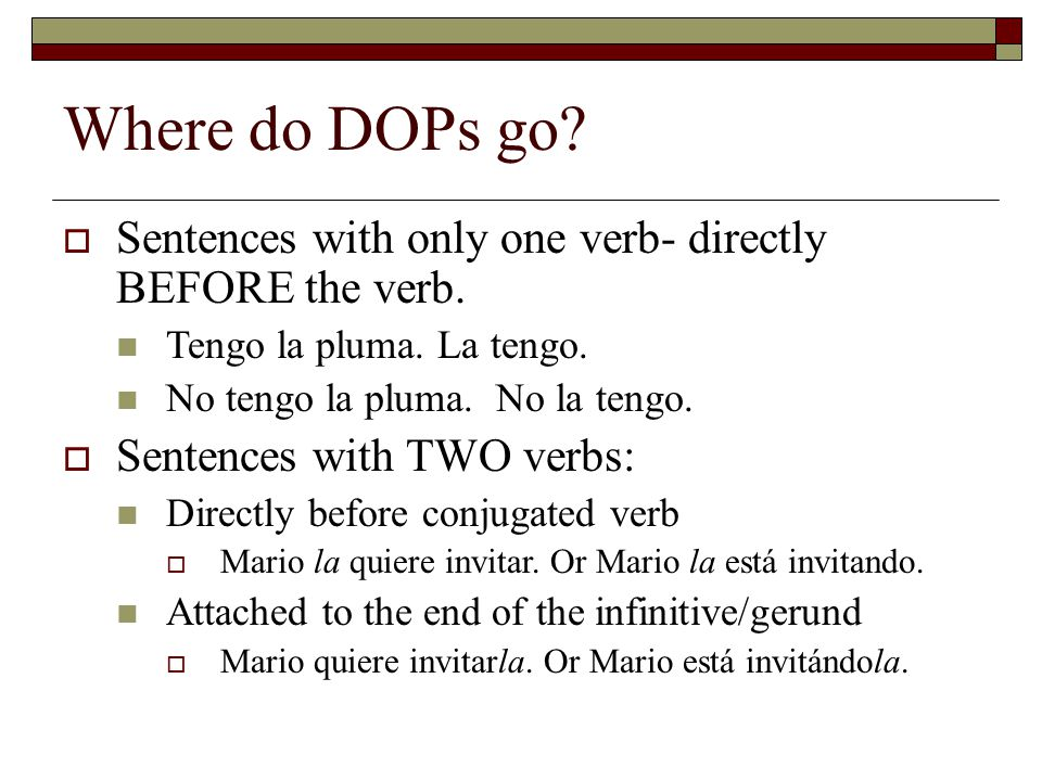 Where do DOPs go Sentences with only one verb- directly BEFORE the verb. Tengo la pluma. La tengo.