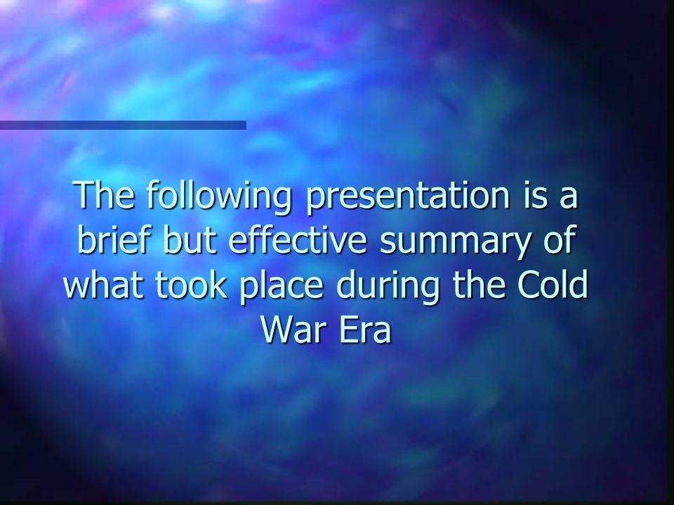 The following presentation is a brief but effective summary of what took place during the Cold War Era