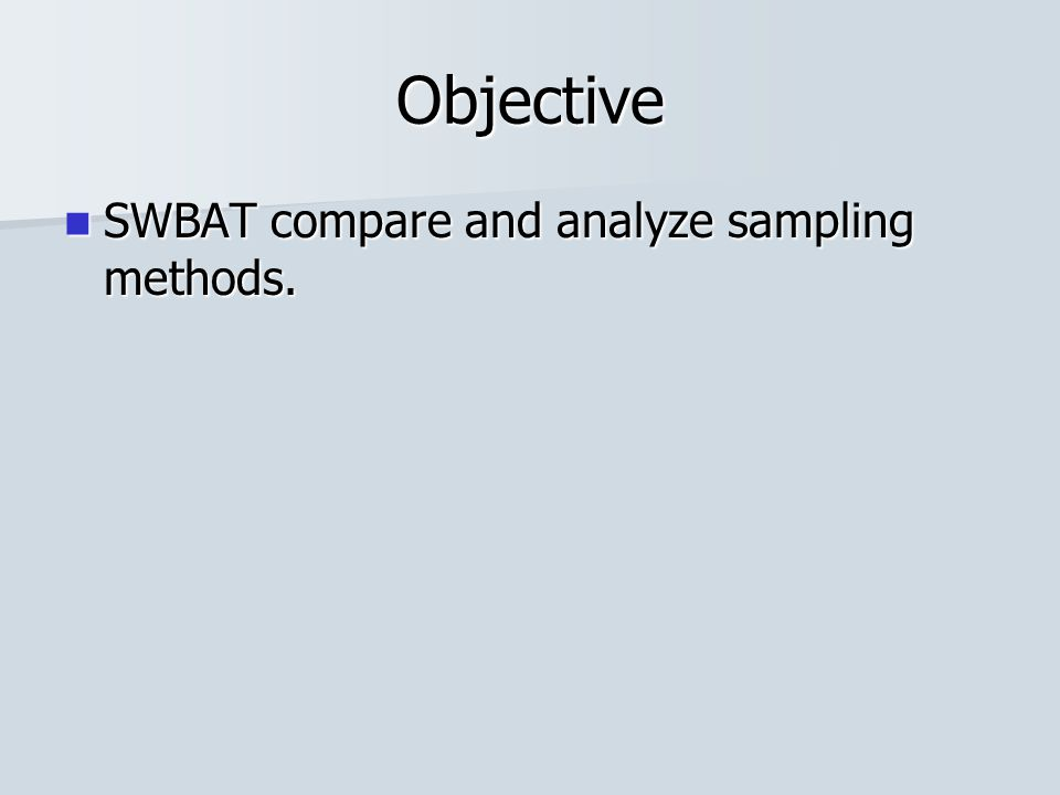 Objective SWBAT compare and analyze sampling methods.