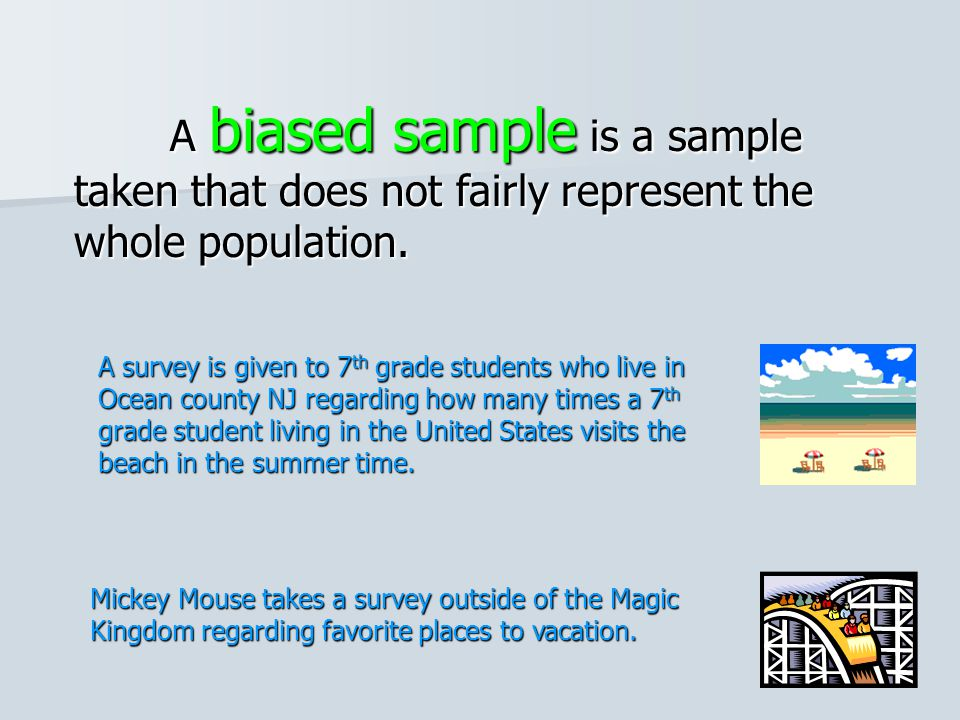 A biased sample is a sample taken that does not fairly represent the whole population.