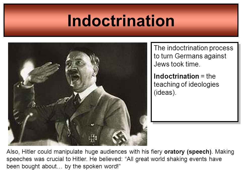 Indoctrination The indoctrination process to turn Germans against Jews took time. Indoctrination = the teaching of ideologies (ideas).