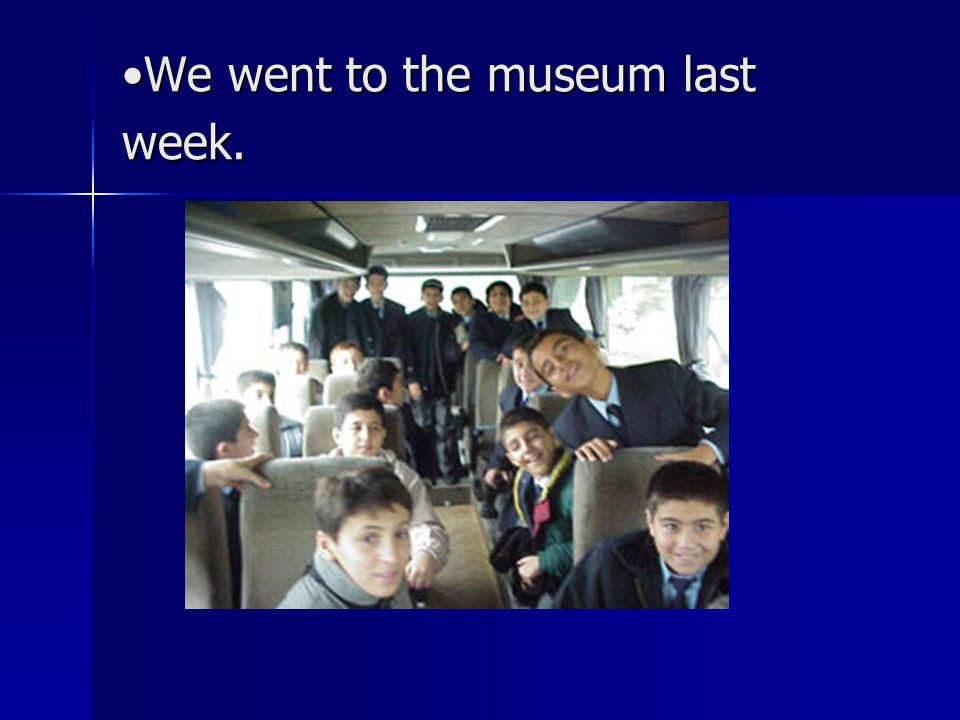 We went to the museum last week.