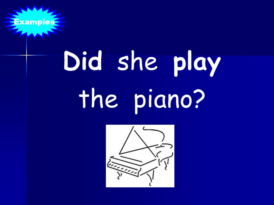 Examples Did she play the piano