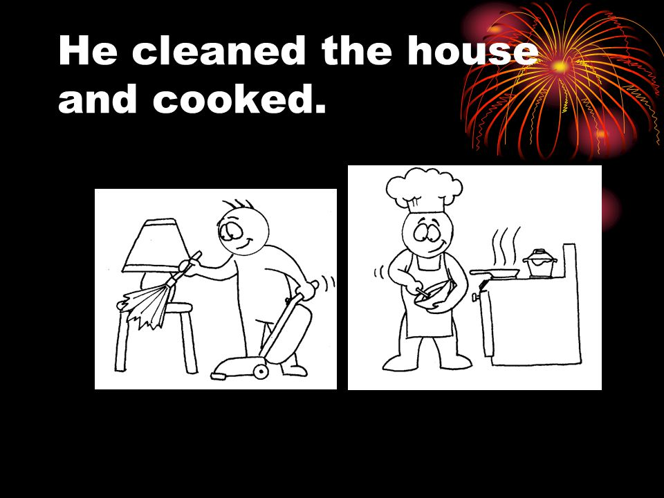 He cleaned the house and cooked.