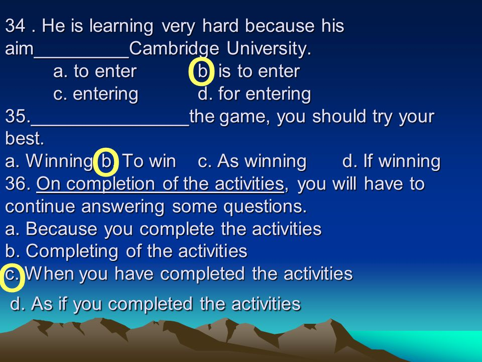 34 . He is learning very hard because his aim_________Cambridge University. a. to enter b. is to enter c. entering d. for entering 35._______________the game, you should try your best. a. Winning b. To win c. As winning d. If winning 36. On completion of the activities, you will have to continue answering some questions. a. Because you complete the activities b. Completing of the activities c. When you have completed the activities d. As if you completed the activities