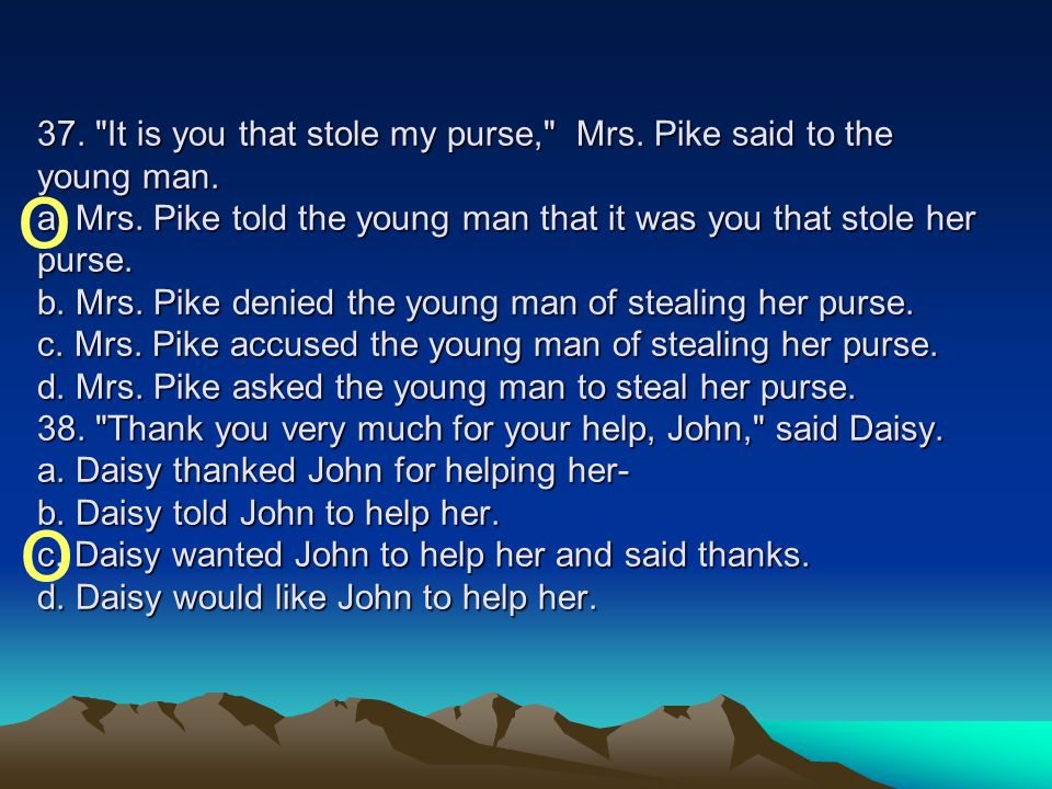 37. It is you that stole my purse, Mrs. Pike said to the young man. a. Mrs. Pike told the young man that it was you that stole her purse. b. Mrs. Pike denied the young man of stealing her purse. c. Mrs. Pike accused the young man of stealing her purse. d. Mrs. Pike asked the young man to steal her purse. 38. Thank you very much for your help, John, said Daisy. a. Daisy thanked John for helping her- b. Daisy told John to help her. c. Daisy wanted John to help her and said thanks. d. Daisy would like John to help her.