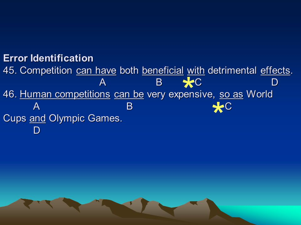 Error Identification 45. Competition can have both beneficial with detrimental effects. A B C D 46. Human competitions can be very expensive, so as World A B C Cups and Olympic Games. D