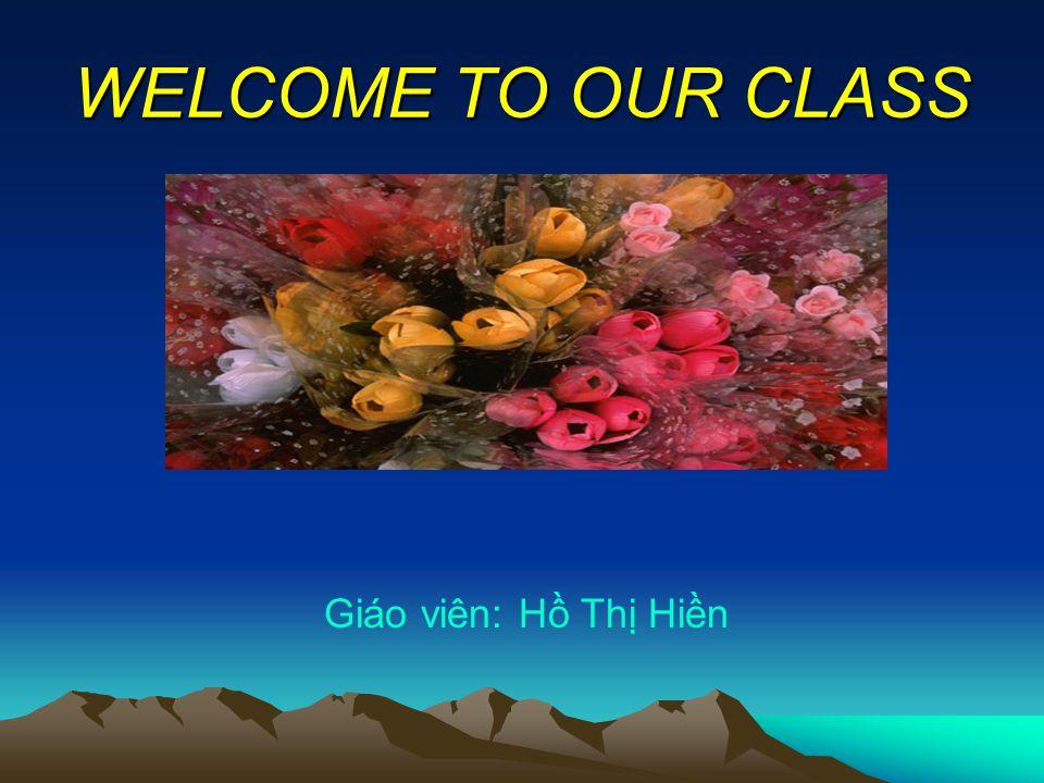 WELCOME TO OUR CLASS Giáo viên: Hồ Thị Hiền