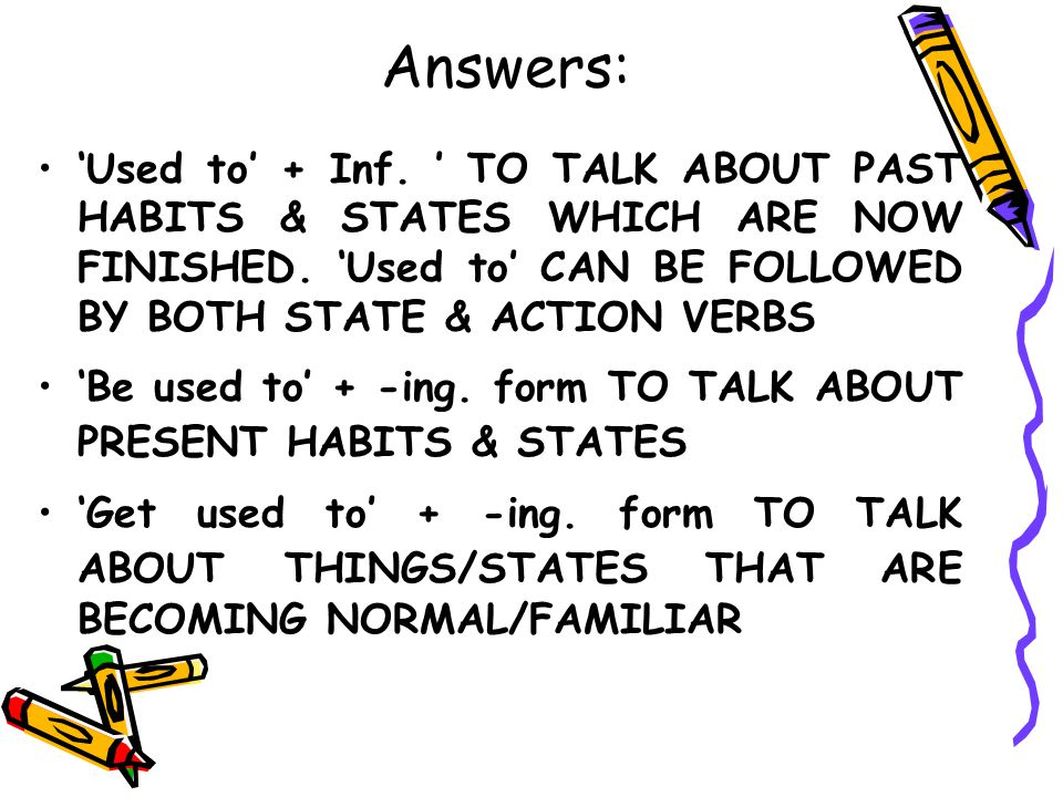 Answers: 'Used to' + Inf. ' TO TALK ABOUT PAST HABITS & STATES WHICH ARE NOW FINISHED. 'Used to' CAN BE FOLLOWED BY BOTH STATE & ACTION VERBS.