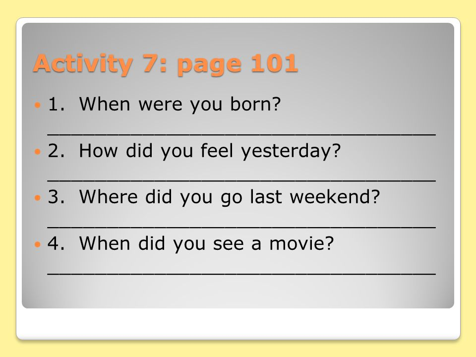 Activity 7: page 101 1. When were you born _________________________________. 2. How did you feel yesterday _________________________________.