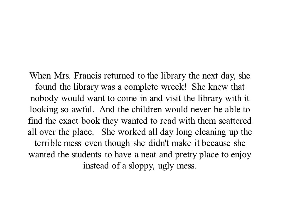 When Mrs. Francis returned to the library the next day, she found the library was a complete wreck.
