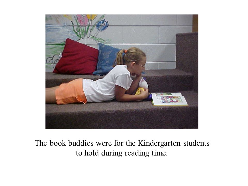 The book buddies were for the Kindergarten students to hold during reading time.
