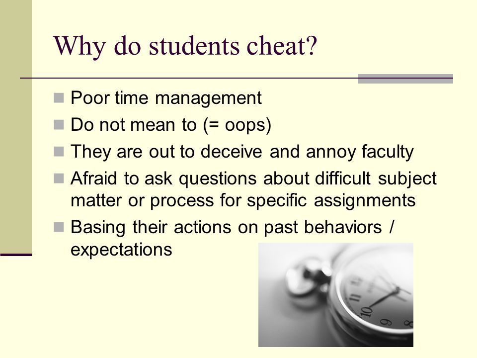 Why do students cheat Poor time management Do not mean to (= oops)