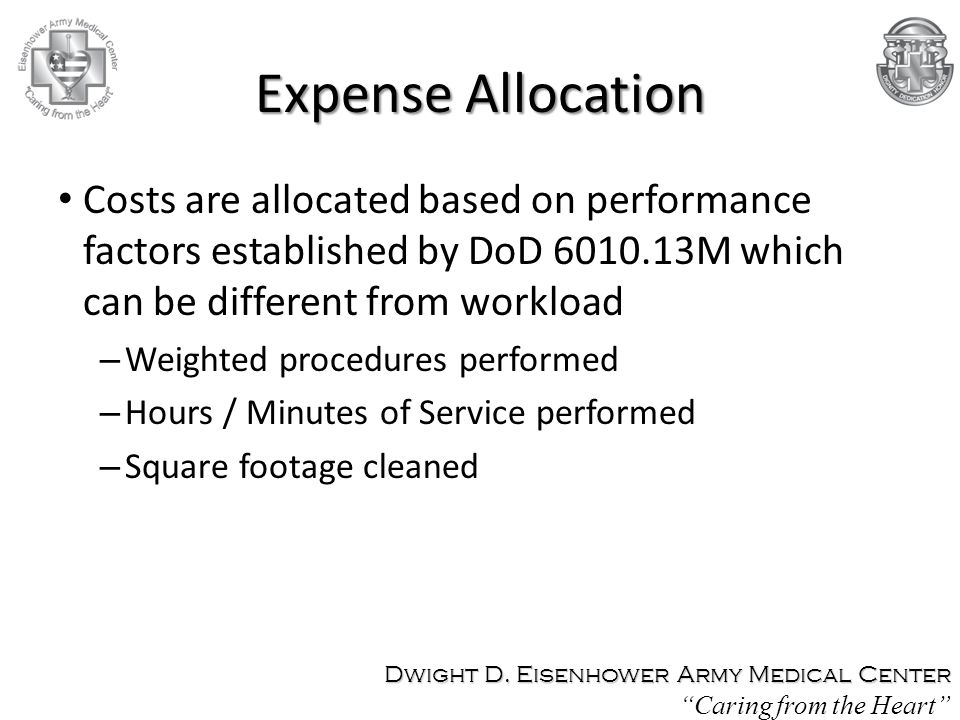 Expense Allocation Costs are allocated based on performance factors established by DoD 6010.13M which can be different from workload.