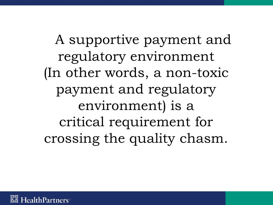 A supportive payment and regulatory environment (In other words, a non-toxic payment and regulatory environment) is a critical requirement for crossing the quality chasm.