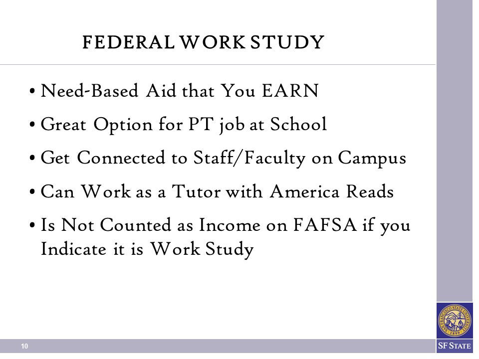FEDERAL WORK STUDY Need-Based Aid that You EARN. Great Option for PT job at School. Get Connected to Staff/Faculty on Campus.
