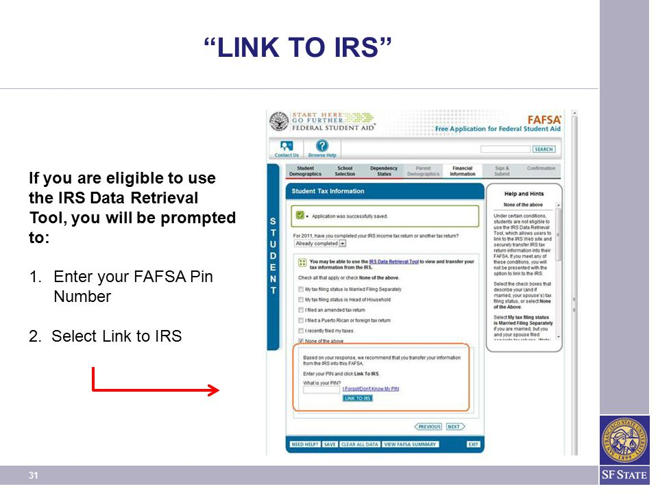 LINK TO IRS If you are eligible to use the IRS Data Retrieval Tool, you will be prompted to: Enter your FAFSA Pin.